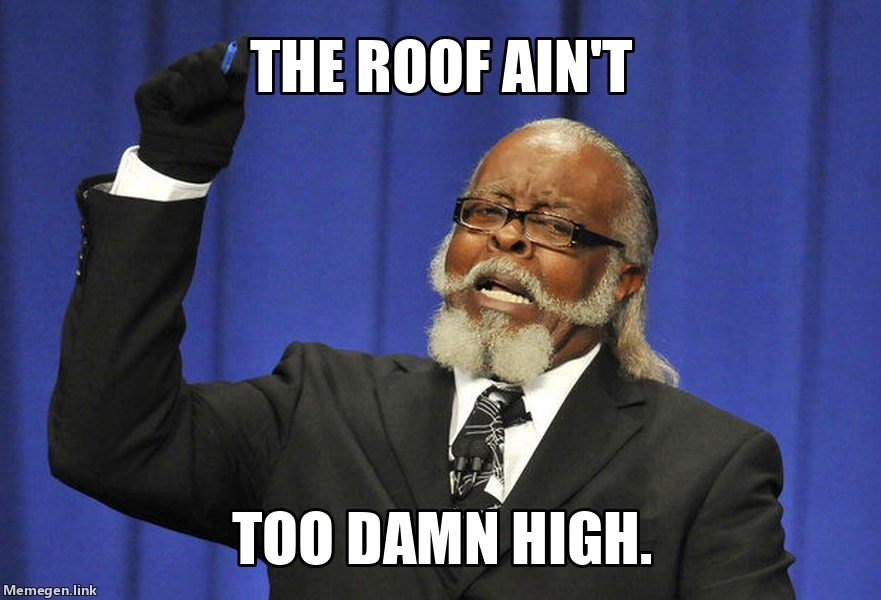 The roof ain't too damn high.